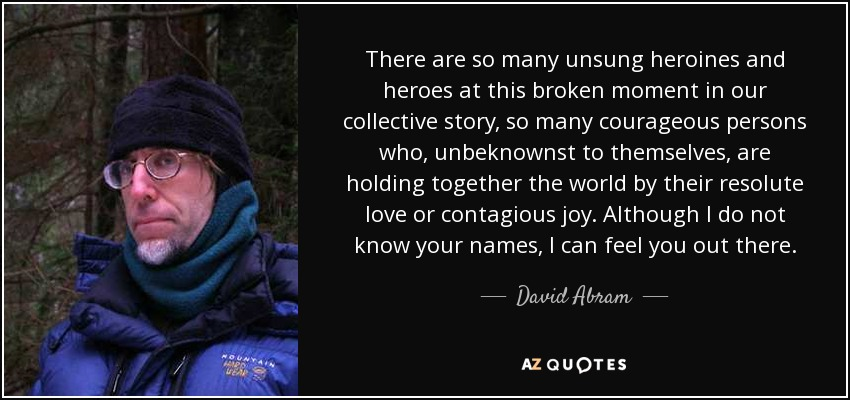 There are so many unsung heroines and heroes at this broken moment in our collective story, so many courageous persons who, unbeknownst to themselves, are holding together the world by their resolute love or contagious joy. Although I do not know your names, I can feel you out there. - David Abram