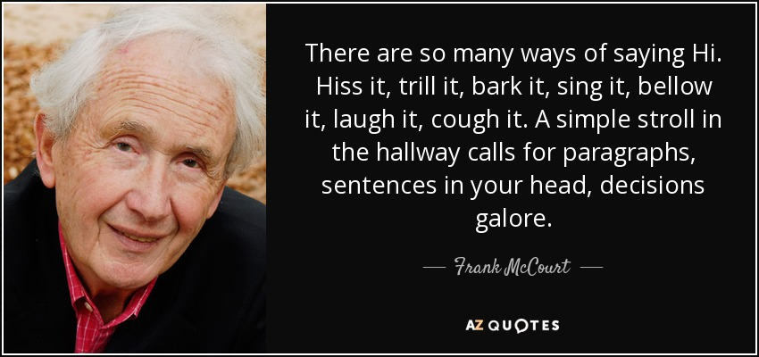 There are so many ways of saying Hi. Hiss it, trill it, bark it, sing it, bellow it, laugh it, cough it. A simple stroll in the hallway calls for paragraphs, sentences in your head, decisions galore. - Frank McCourt