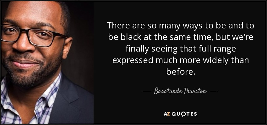 There are so many ways to be and to be black at the same time, but we're finally seeing that full range expressed much more widely than before. - Baratunde Thurston