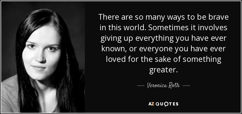 There are so many ways to be brave in this world. Sometimes it involves giving up everything you have ever known, or everyone you have ever loved for the sake of something greater. - Veronica Roth