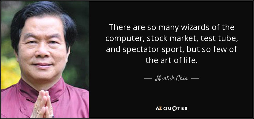 There are so many wizards of the computer, stock market, test tube, and spectator sport, but so few of the art of life. - Mantak Chia