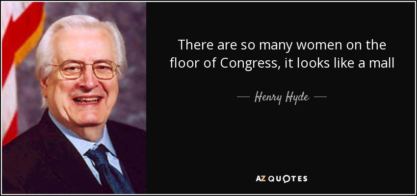 There are so many women on the floor of Congress, it looks like a mall - Henry Hyde