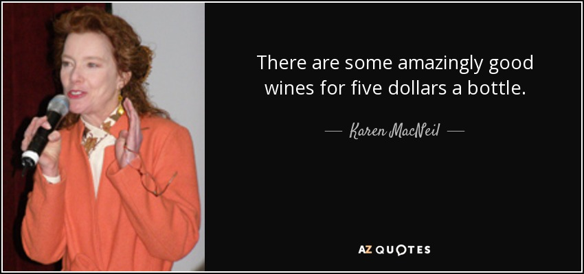 There are some amazingly good wines for five dollars a bottle. - Karen MacNeil