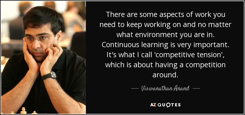 There are some aspects of work you need to keep working on and no matter what environment you are in. Continuous learning is very important. It's what I call 'competitive tension', which is about having a competition around. - Viswanathan Anand