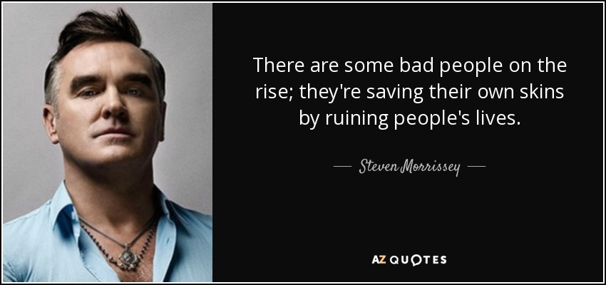 There are some bad people on the rise; they're saving their own skins by ruining people's lives. - Steven Morrissey