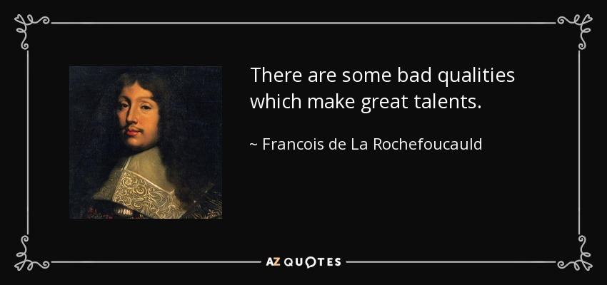 There are some bad qualities which make great talents. - Francois de La Rochefoucauld