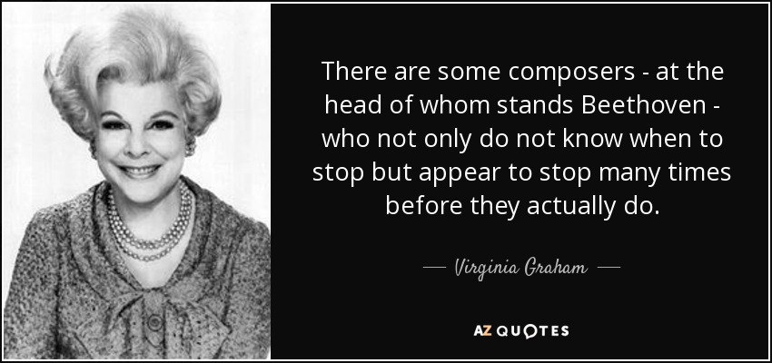 There are some composers - at the head of whom stands Beethoven - who not only do not know when to stop but appear to stop many times before they actually do. - Virginia Graham