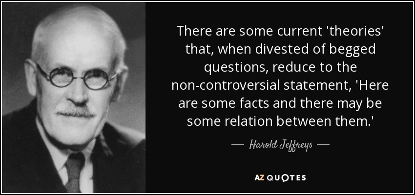 There are some current 'theories' that, when divested of begged questions, reduce to the non-controversial statement, 'Here are some facts and there may be some relation between them.' - Harold Jeffreys