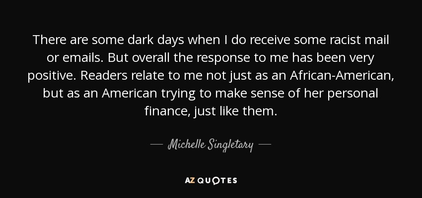 There are some dark days when I do receive some racist mail or emails. But overall the response to me has been very positive. Readers relate to me not just as an African-American, but as an American trying to make sense of her personal finance, just like them. - Michelle Singletary