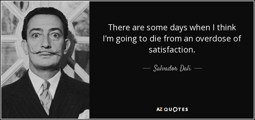 There are some days when I think I'm going to die from an overdose of satisfaction. - Salvador Dali