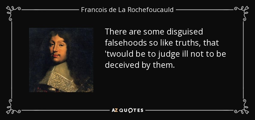 There are some disguised falsehoods so like truths, that 'twould be to judge ill not to be deceived by them. - Francois de La Rochefoucauld