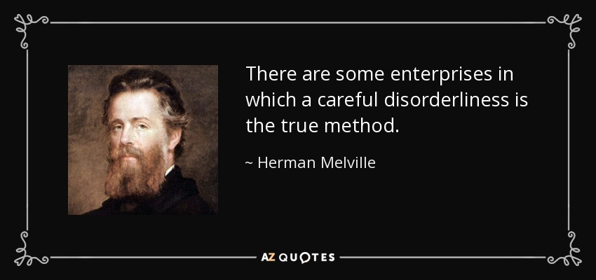 There are some enterprises in which a careful disorderliness is the true method. - Herman Melville