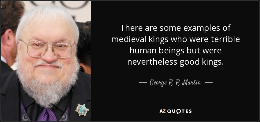 There are some examples of medieval kings who were terrible human beings but were nevertheless good kings. - George R. R. Martin