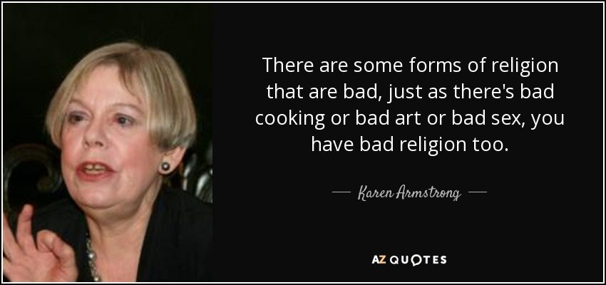 There are some forms of religion that are bad, just as there's bad cooking or bad art or bad sex, you have bad religion too. - Karen Armstrong
