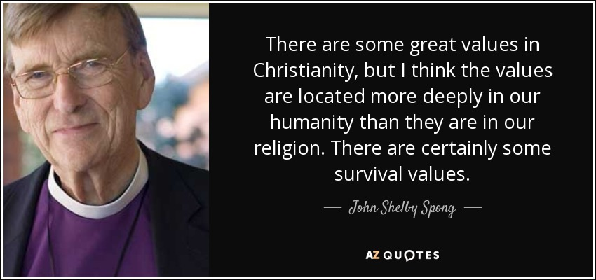 There are some great values in Christianity, but I think the values are located more deeply in our humanity than they are in our religion. There are certainly some survival values. - John Shelby Spong