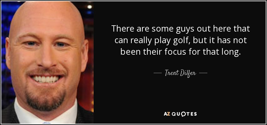 There are some guys out here that can really play golf, but it has not been their focus for that long. - Trent Dilfer