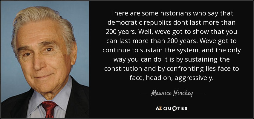There are some historians who say that democratic republics dont last more than 200 years. Well, weve got to show that you can last more than 200 years. Weve got to continue to sustain the system, and the only way you can do it is by sustaining the constitution and by confronting lies face to face, head on, aggressively. - Maurice Hinchey