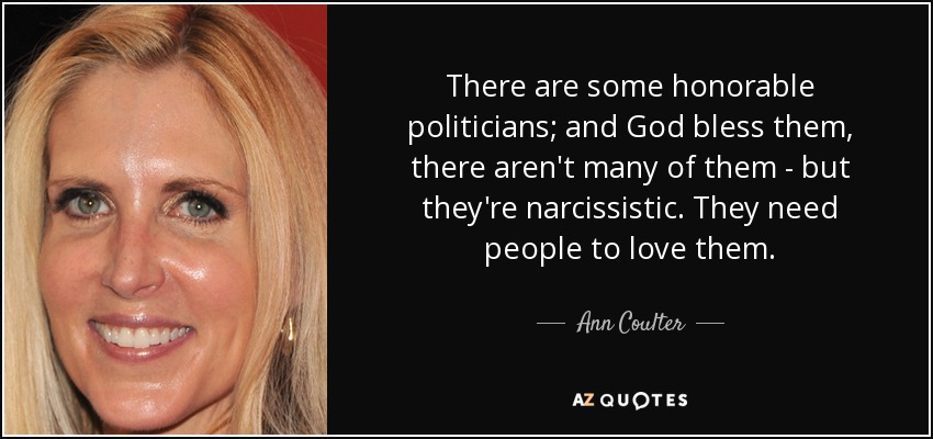 There are some honorable politicians; and God bless them, there aren't many of them - but they're narcissistic. They need people to love them. - Ann Coulter