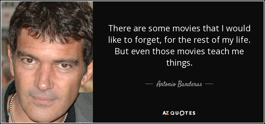 There are some movies that I would like to forget, for the rest of my life. But even those movies teach me things. - Antonio Banderas