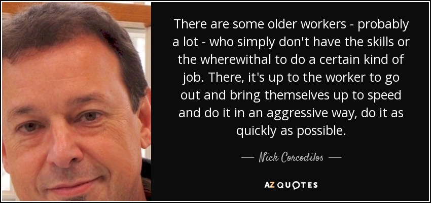 There are some older workers - probably a lot - who simply don't have the skills or the wherewithal to do a certain kind of job. There, it's up to the worker to go out and bring themselves up to speed and do it in an aggressive way, do it as quickly as possible. - Nick Corcodilos