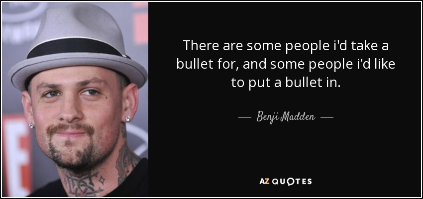There are some people i'd take a bullet for, and some people i'd like to put a bullet in. - Benji Madden