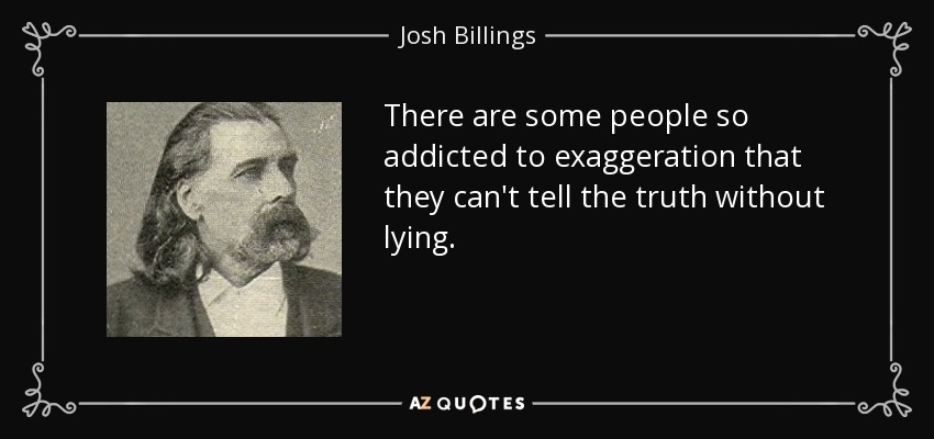 There are some people so addicted to exaggeration that they can't tell the truth without lying. - Josh Billings