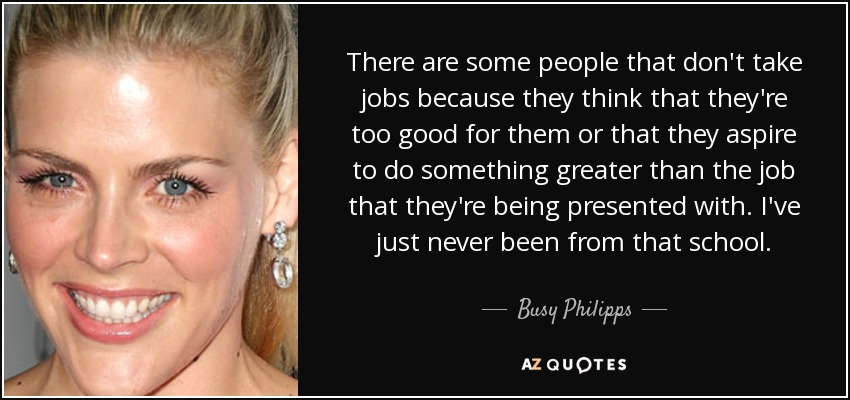 There are some people that don't take jobs because they think that they're too good for them or that they aspire to do something greater than the job that they're being presented with. I've just never been from that school. - Busy Philipps