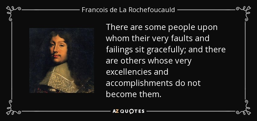 There are some people upon whom their very faults and failings sit gracefully; and there are others whose very excellencies and accomplishments do not become them. - Francois de La Rochefoucauld