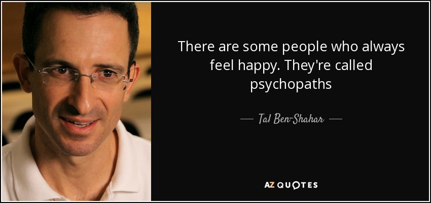 There are some people who always feel happy. They're called psychopaths - Tal Ben-Shahar