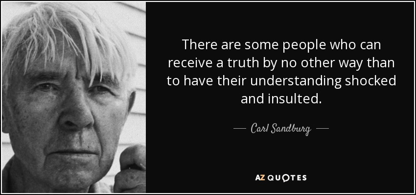 There are some people who can receive a truth by no other way than to have their understanding shocked and insulted - Carl Sandburg
