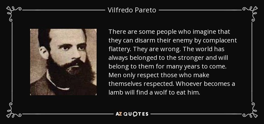 There are some people who imagine that they can disarm their enemy by complacent flattery. They are wrong. The world has always belonged to the stronger and will belong to them for many years to come. Men only respect those who make themselves respected. Whoever becomes a lamb will find a wolf to eat him. - Vilfredo Pareto