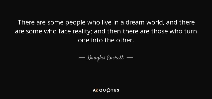 There are some people who live in a dream world, and there are some who face reality; and then there are those who turn one into the other. - Douglas Everett