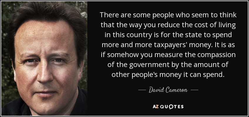 There are some people who seem to think that the way you reduce the cost of living in this country is for the state to spend more and more taxpayers' money. It is as if somehow you measure the compassion of the government by the amount of other people's money it can spend. - David Cameron