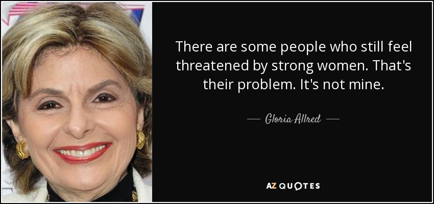 There are some people who still feel threatened by strong women. That's their problem. It's not mine. - Gloria Allred