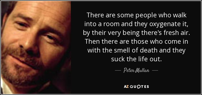 There are some people who walk into a room and they oxygenate it, by their very being there's fresh air. Then there are those who come in with the smell of death and they suck the life out. - Peter Mullan