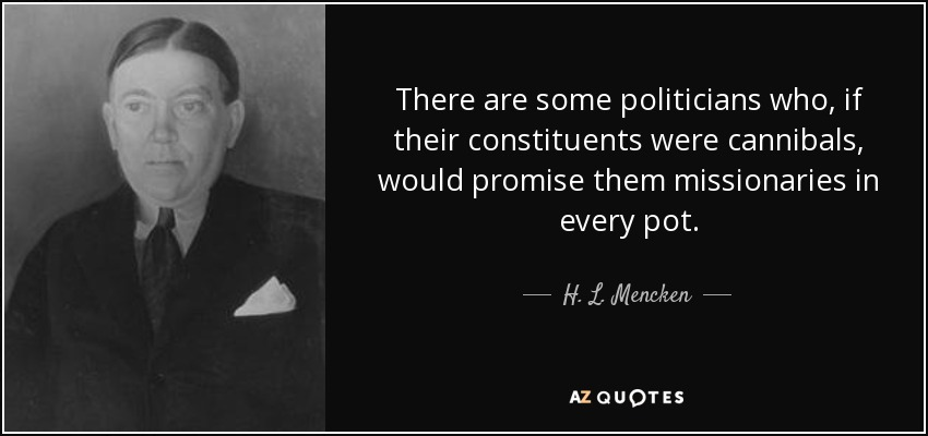 There are some politicians who, if their constituents were cannibals, would promise them missionaries in every pot. - H. L. Mencken