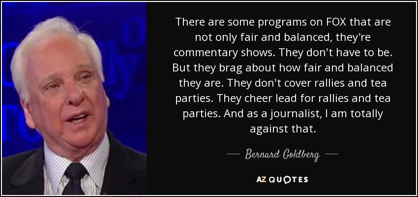 There are some programs on FOX that are not only fair and balanced, they're commentary shows. They don't have to be. But they brag about how fair and balanced they are. They don't cover rallies and tea parties. They cheer lead for rallies and tea parties. And as a journalist, I am totally against that. - Bernard Goldberg