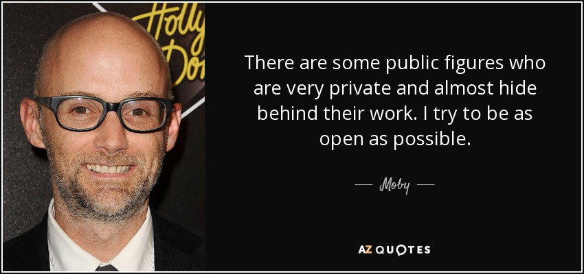 There are some public figures who are very private and almost hide behind their work. I try to be as open as possible. - Moby