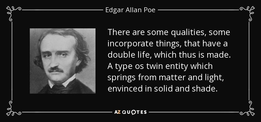 There are some qualities, some incorporate things, that have a double life, which thus is made. A type os twin entity which springs from matter and light, envinced in solid and shade. - Edgar Allan Poe