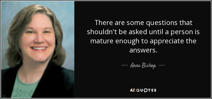 There are some questions that shouldn't be asked until a person is mature enough to appreciate the answers. - Anne Bishop