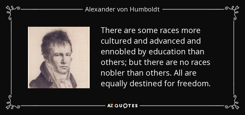 There are some races more cultured and advanced and ennobled by education than others; but there are no races nobler than others. All are equally destined for freedom. - Alexander von Humboldt