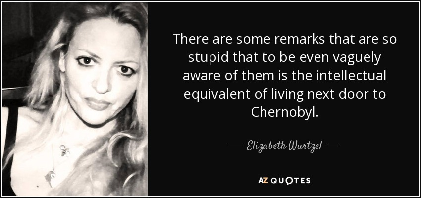 There are some remarks that are so stupid that to be even vaguely aware of them is the intellectual equivalent of living next door to Chernobyl. - Elizabeth Wurtzel