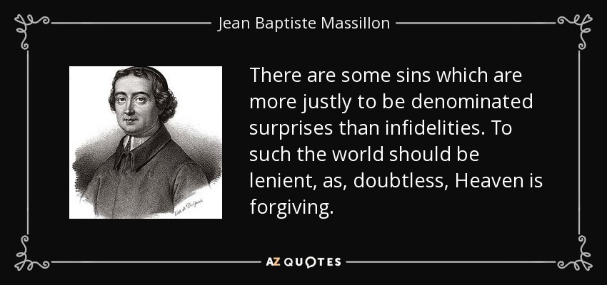 There are some sins which are more justly to be denominated surprises than infidelities. To such the world should be lenient, as, doubtless, Heaven is forgiving. - Jean Baptiste Massillon