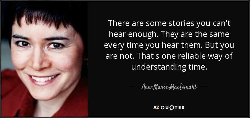 There are some stories you can't hear enough. They are the same every time you hear them. But you are not. That's one reliable way of understanding time. - Ann-Marie MacDonald