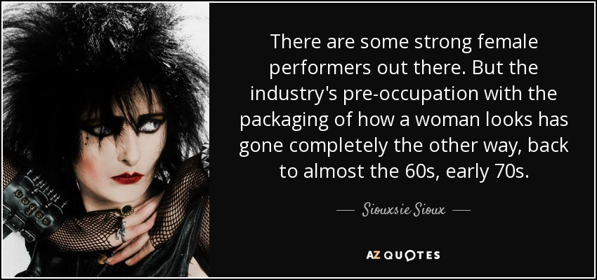 There are some strong female performers out there. But the industry's pre-occupation with the packaging of how a woman looks has gone completely the other way, back to almost the 60s, early 70s. - Siouxsie Sioux