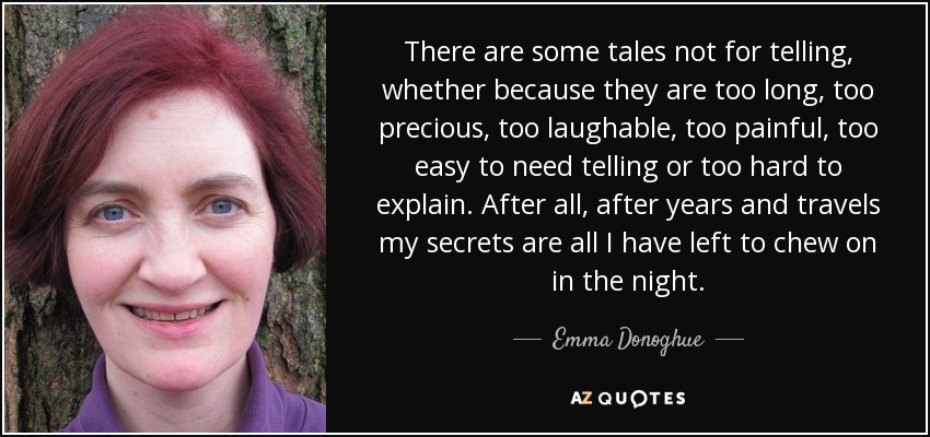 There are some tales not for telling, whether because they are too long, too precious, too laughable, too painful, too easy to need telling or too hard to explain. After all, after years and travels my secrets are all I have left to chew on in the night. - Emma Donoghue