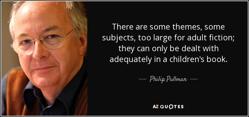 There are some themes, some subjects, too large for adult fiction; they can only be dealt with adequately in a children's book. - Philip Pullman