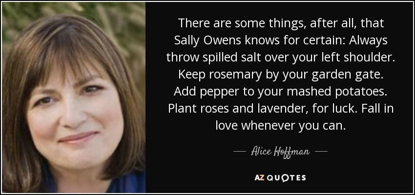 There are some things, after all, that Sally Owens knows for certain: Always throw spilled salt over your left shoulder. Keep rosemary by your garden gate. Add pepper to your mashed potatoes. Plant roses and lavender, for luck. Fall in love whenever you can. - Alice Hoffman