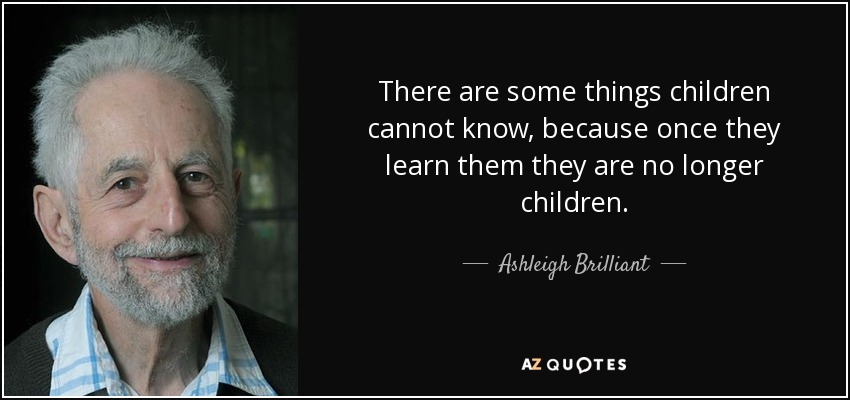 There are some things children cannot know, because once they learn them they are no longer children. - Ashleigh Brilliant