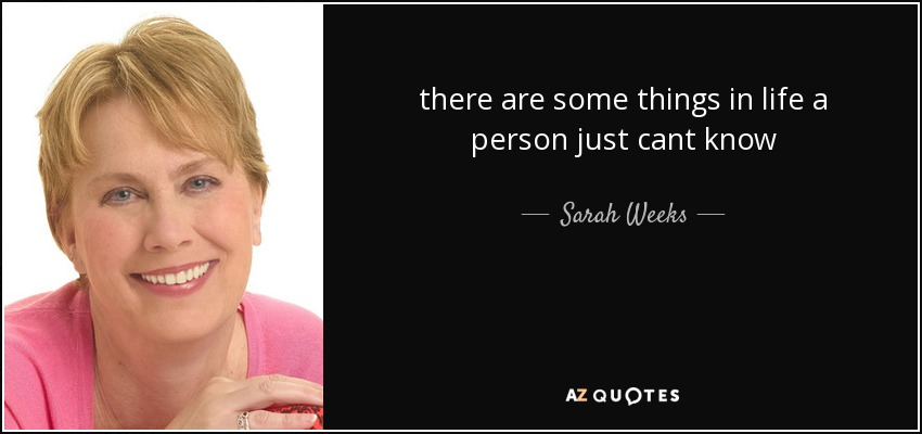 there are some things in life a person just cant know - Sarah Weeks